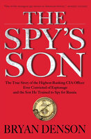 The Spy's Son: The True Story of the Highest-Ranking CIA Officer Ever Convicted of Espionage and the Son He Trained to Spy for Russia - Bryan Denson