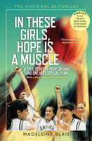 In These Girls, Hope Is a Muscle: A True Story of Hoop Dreams and One Very Special Team - Madeleine Blais