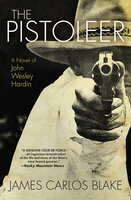 The Pistoleer: A Novel of John Wesley Hardin - James Carlos Blake