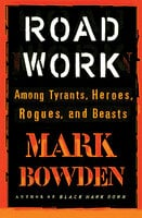 Road Work: Among Tyrants, Heroes, Rogues, and Beasts - Mark Bowden