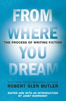 From Where You Dream: The Process of Writing Fiction - Robert Olen Butler