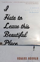 I Hate to Leave This Beautiful Place: A Memoir - Howard Norman