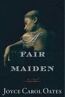 A Fair Maiden: A Novel - Joyce Carol Oates