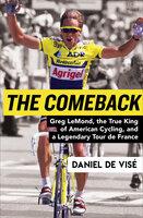 The Comeback: Greg LeMond, the True King of American Cycling, and a Legendary Tour de France - Daniel de Visé