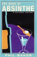 The Book of Absinthe: A Cultural History - Phil Baker