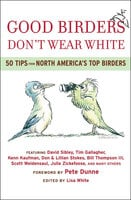 Good Birders Don't Wear White: 50 Tips From North America's Top Birders - Various Authors