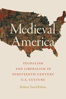 Medieval America: Feudalism and Liberalism in Nineteenth-Century U.S. Culture - Robert Yusef Rabiee