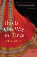 This Is One Way to Dance - Essays - Sejal Shah