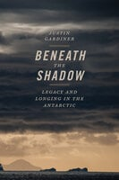 Beneath the Shadow: Legacy and Longing in the Antarctic - Justin Gardiner