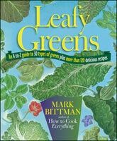 Leafy Greens: An A-to-Z Guide to 30 Types of Greens Plus More than 120 Delicious Recipes - Mark Bittman