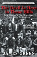The Devil Is Here in These Hills: West Virginia's Coal Miners and Their Battle for Freedom - James Green