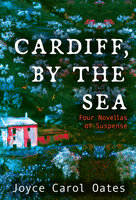 Cardiff, by the Sea: Four Novellas of Suspense - Joyce Carol Oates