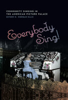 Everybody Sing!: Community Singing in the American Picture Palace - Esther M. Morgan-Ellis