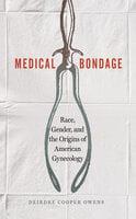 Medical Bondage - Race, Gender, and the Origins of American Gynecology - Deirdre Cooper Owens