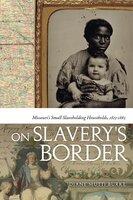 On Slavery's Border - Missouri's Small Slaveholding Households, 1815-1865 - Diane Mutti Burke