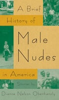 A Brief History of Male Nudes in America - Stories - Dianne Nelson Oberhansly