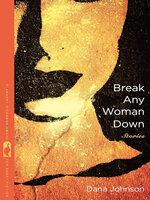 Break Any Woman Down: Stories - Dana Johnson