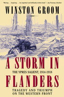 A Storm in Flanders: The Ypres Salient, 1914–1918: Tragedy and Triumph on the Western Front - Winston Groom