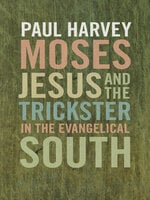 Moses, Jesus, and the Trickster in the Evangelical South - Paul Harvey