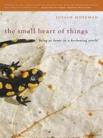 The Small Heart of Things: Being at Home in a Beckoning World - Julian Hoffman