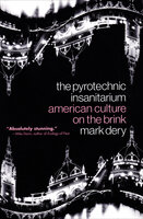 The Pyrotechnic Insanitarium: American Culture on the Brink - Mark Dery