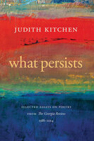What Persists: Selected Essays on Poetry from The Georgia Review, 1988-2014 - Judith Kitchen