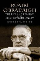 Ruairí Ó Brádaigh: The Life and Politics of an Irish Revolutionary - Robert W. White