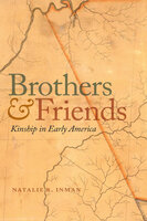 Brothers and Friends: Kinship in Early America - Natalie R. Inman
