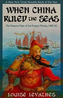 When China Ruled the Seas: The Treasure Fleet of the Dragon Throne, 1405–1433 - Louise Levathes
