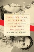 "Emma Goldman, ""Mother Earth,"" and the Anarchist Awakening - Rachel Hui-Chi Hsu"