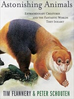 Astonishing Animals: Extraordinary Creatures and the Fantastic Worlds They Inhabit - Tim Flannery