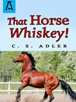 That Horse Whiskey! - C.S. Adler