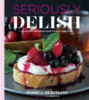 Seriously Delish: 150 Recipes for People Who Totally Love Food - Jessica Merchant