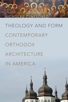 Theology and Form Contemporary Orthodox Architecture in America - Nicholas Denysenko