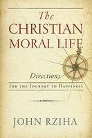 The Christian Moral Life - John Rziha