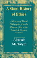 A Short History of Ethics A History of Moral Philosophy from the Homeric Age to the Twentieth Century, Second Edition - Alasdair MacIntyre