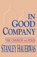 In Good Company: The Church as Polis - Stanley Hauerwas