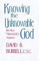 Knowing the Unknowable God Ibn-Sina, Maimonides, Aquinas - David B. Burrell