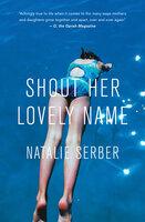 Shout Her Lovely Name - Natalie Serber