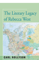 The Literary Legacy of Rebecca West - Carl Rollyson