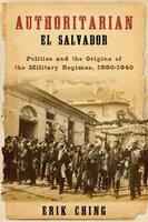 Authoritarian El Salvador Politics and the Origins of the Military Regimes, 1880-1940 - Erik Ching