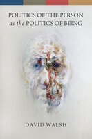 Politics of the Person as the Politics of Being - David Walsh