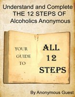 Understand and Complete The 12 Steps of Alcoholics Anonymous - Anonymous Guest