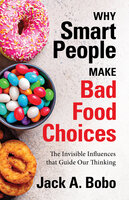 Why Smart People Make Bad Food Choices: The Invisible Influences that Guide Our Thinking - Jack Bobo