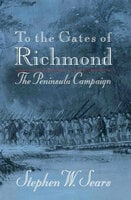 To the Gates of Richmond: The Peninsula Campaign - Stephen W. Sears