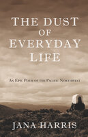 The Dust of Everyday Life - An Epic Poem of the Pacific Northwest - Jana Harris