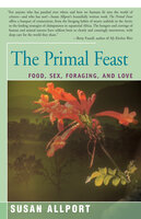 The Primal Feast: Food, Sex, Foraging, and Love - Susan Allport