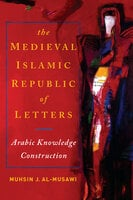 Medieval Islamic Republic of Letters, The - Muhsin J. al-Musawi