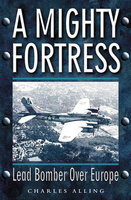 A Mighty Fortress: Lead Bomber Over Europe - Charles Alling