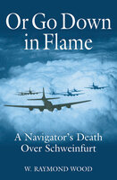 Or Go Down in Flame: A Navigator's Death Over Schweinfurt - W. R. Wood